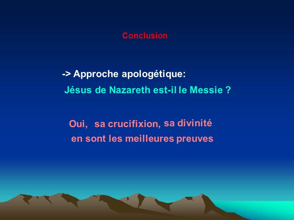 Conclusion -> Approche apologétique: Jésus de Nazareth est-il le Messie ? Oui,sa crucifixion, sa divinité en sont les meilleures preuves