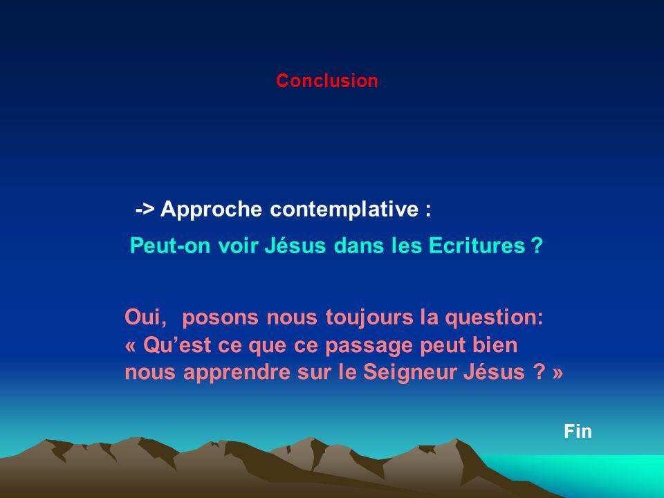 Conclusion -> Approche contemplative : Peut-on voir Jésus dans les Ecritures ? Oui,posons nous toujours la question: « Quest ce que ce passage peut bi