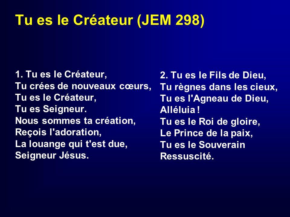 Tu es le Créateur (JEM 298) 1. Tu es le Créateur, Tu crées de nouveaux cœurs, Tu es le Créateur, Tu es Seigneur. Nous sommes ta création, Reçois l'ado
