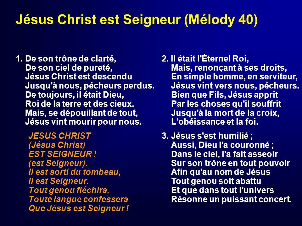 Jésus Christ est Seigneur (Mélody 40) 1. De son trône de clarté, De son ciel de pureté, Jésus Christ est descendu Jusqu'à nous, pécheurs perdus. De to