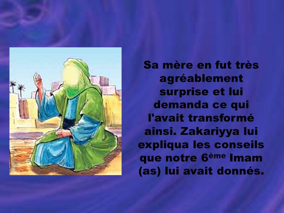 Sa mère en fut très agréablement surprise et lui demanda ce qui l'avait transformé ainsi. Zakariyya lui expliqua les conseils que notre 6 ème Imam (as