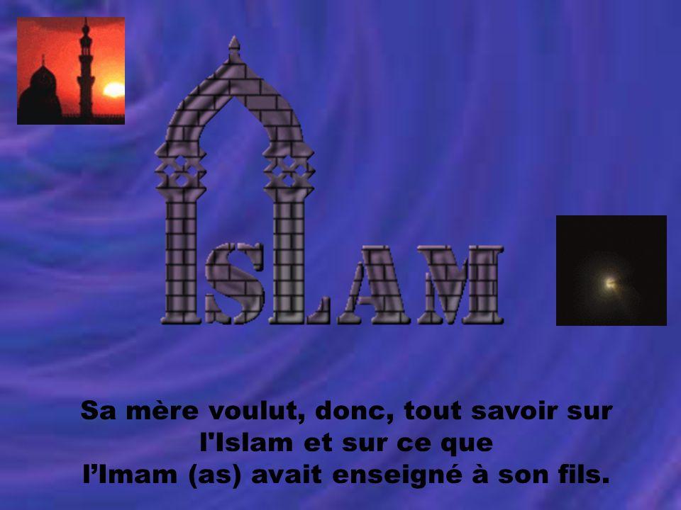 Sa mère voulut, donc, tout savoir sur l'Islam et sur ce que lImam (as) avait enseigné à son fils.