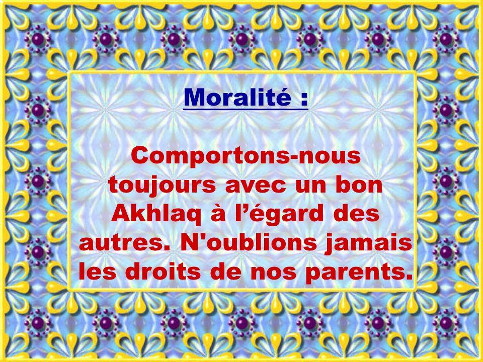 Moralité : Comportons-nous toujours avec un bon Akhlaq à légard des autres. N'oublions jamais les droits de nos parents.