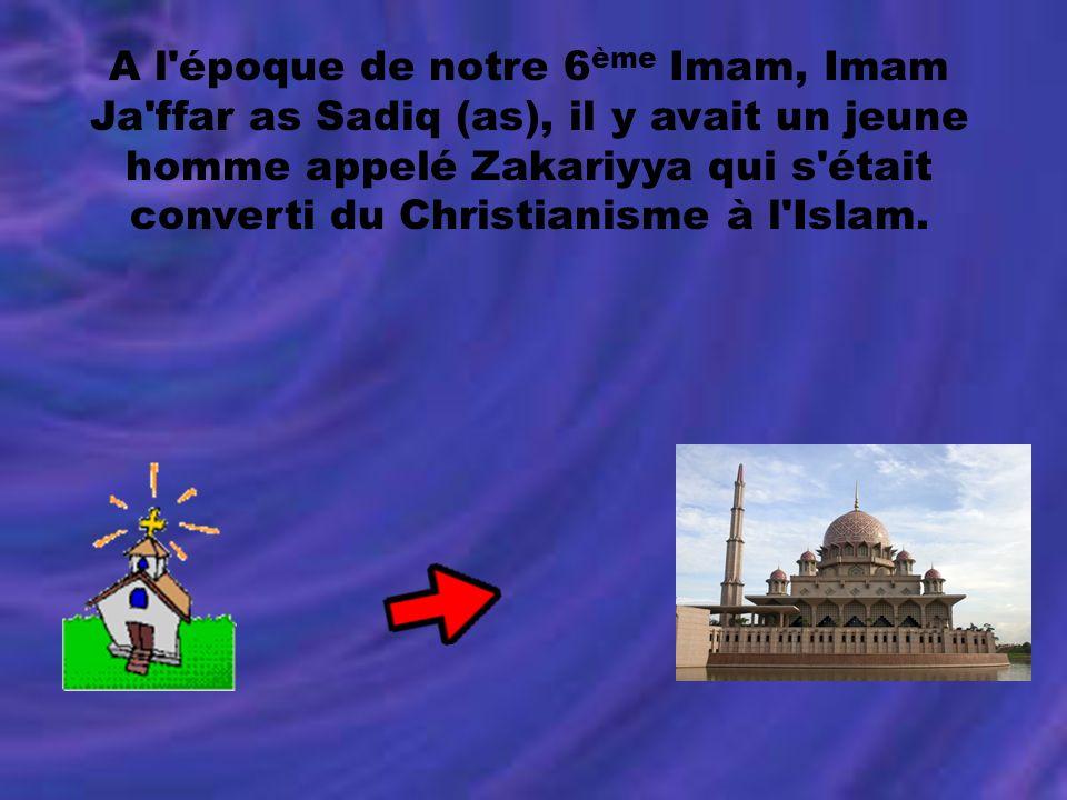 A l'époque de notre 6 ème Imam, Imam Ja'ffar as Sadiq (as), il y avait un jeune homme appelé Zakariyya qui s'était converti du Christianisme à l'Islam