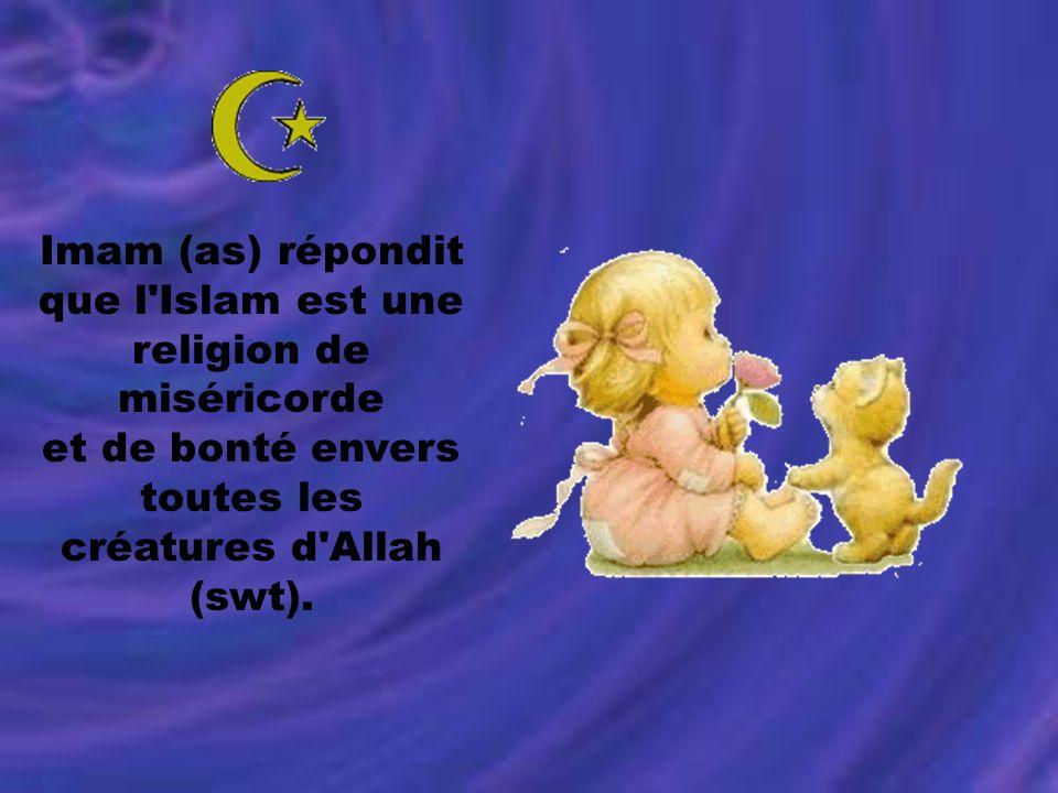Imam (as) répondit que l'Islam est une religion de miséricorde et de bonté envers toutes les créatures d'Allah (swt).