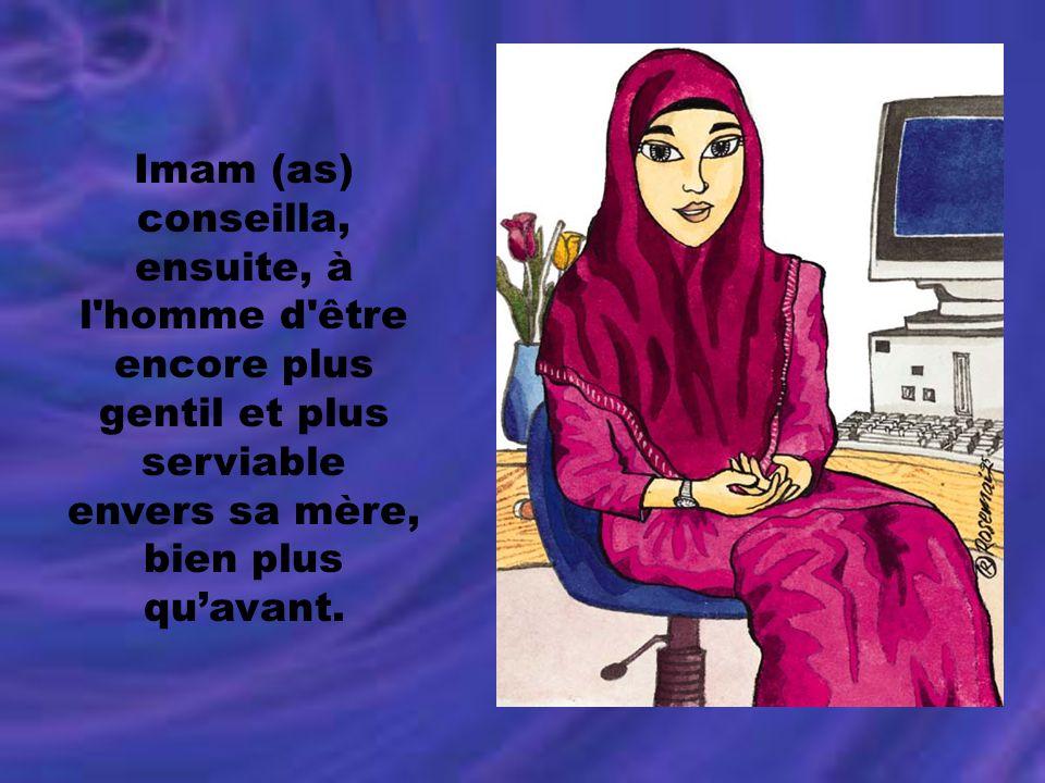 Imam (as) conseilla, ensuite, à l'homme d'être encore plus gentil et plus serviable envers sa mère, bien plus quavant.