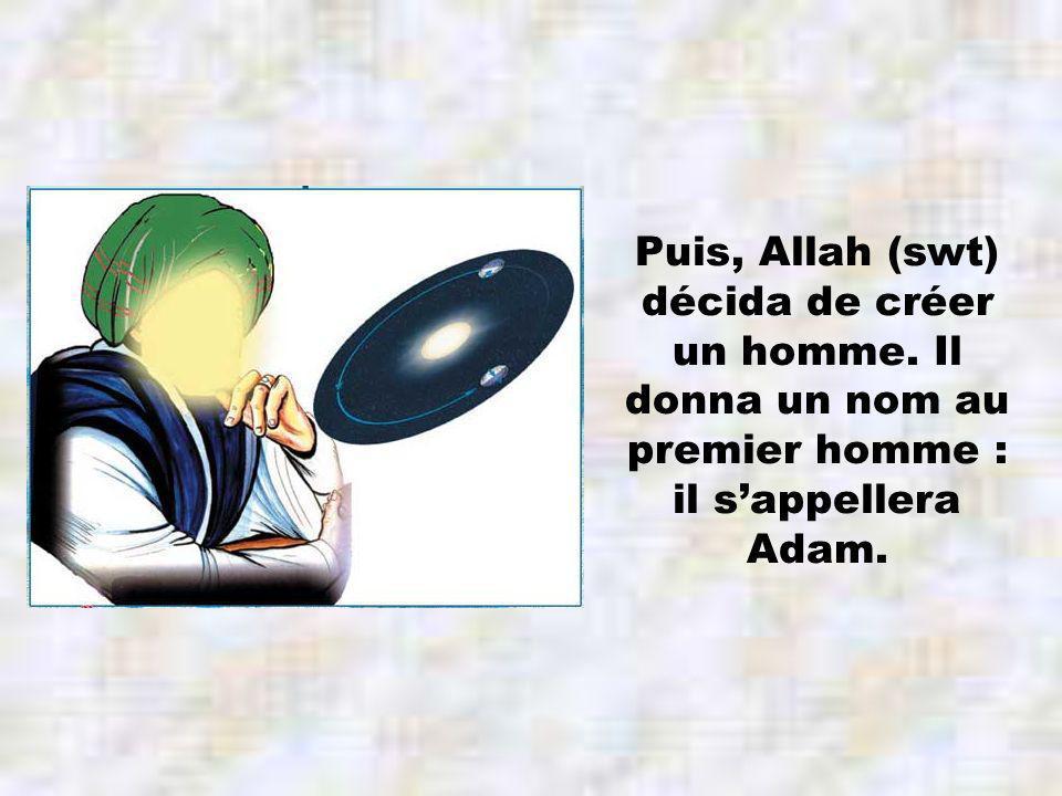 Puis, Allah (swt) décida de créer un homme. Il donna un nom au premier homme : il sappellera Adam.
