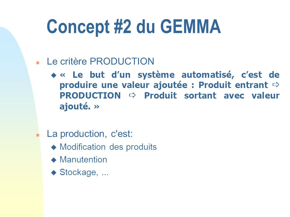 Concept #2 du GEMMA n Le critère PRODUCTION u « Le but dun système automatisé, cest de produire une valeur ajoutée : Produit entrant PRODUCTION Produi