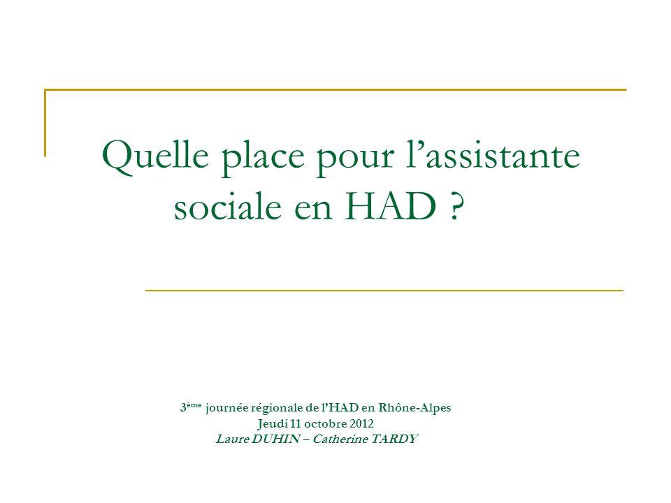 Quelle place pour lassistante sociale en HAD ? 3 ème journée régionale de lHAD en Rhône-Alpes Jeudi 11 octobre 2012 Laure DUHIN – Catherine TARDY