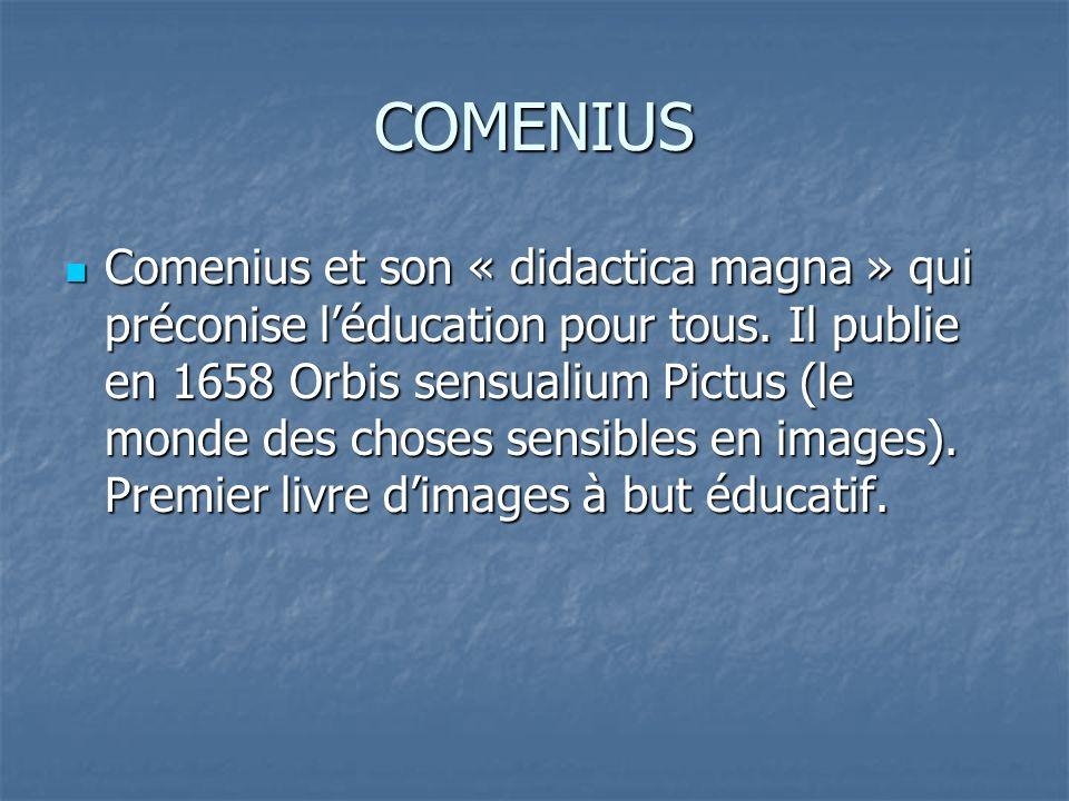 COMENIUS Comenius et son « didactica magna » qui préconise léducation pour tous. Il publie en 1658 Orbis sensualium Pictus (le monde des choses sensib
