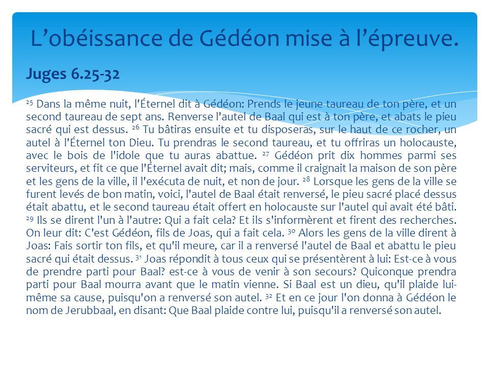 Juges 6.25-32 25 Dans la même nuit, l'Éternel dit à Gédéon: Prends le jeune taureau de ton père, et un second taureau de sept ans. Renverse l'autel de