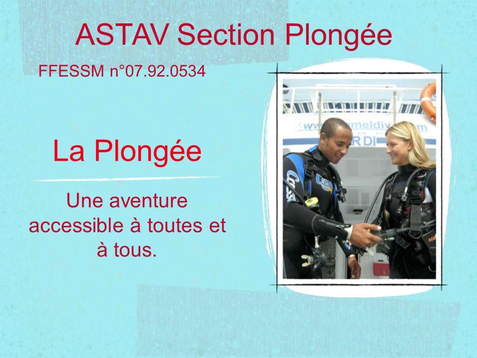 La Plongée Une aventure accessible à toutes et à tous. FFESSM n°07.92.0534 ASTAV Section Plongée