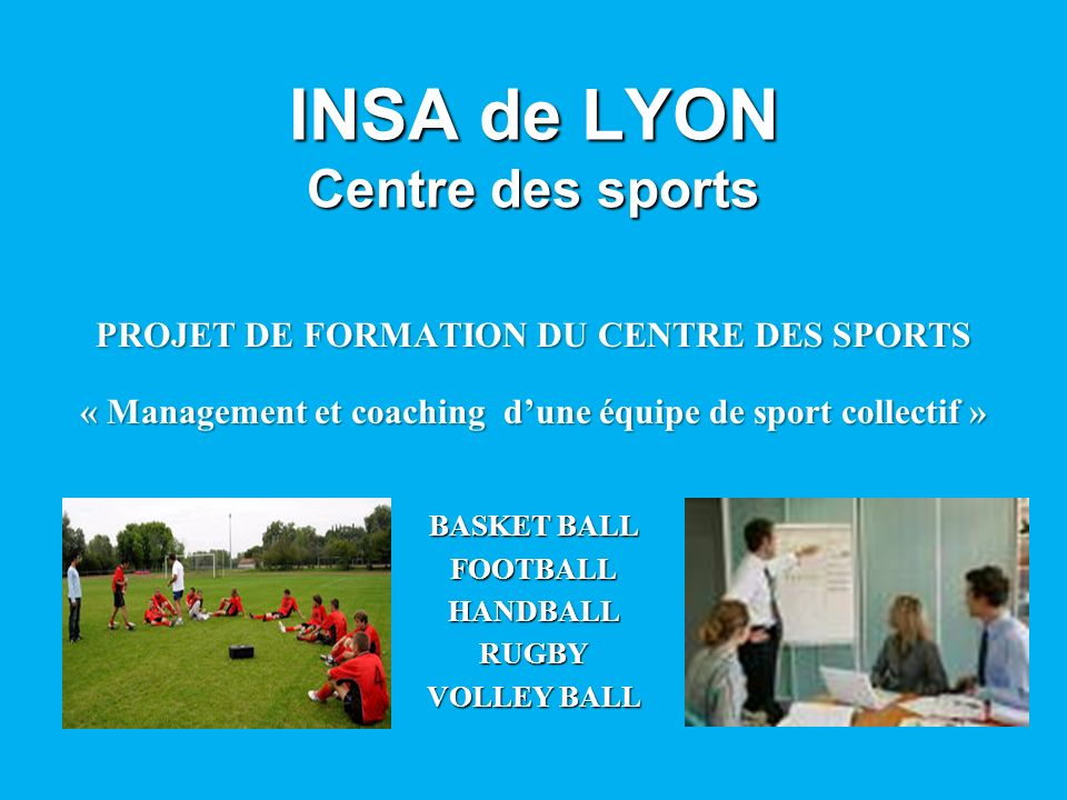 INSA de LYON Centre des sports PROJET DE FORMATION DU CENTRE DES SPORTS « Management et coaching dune équipe de sport collectif » BASKET BALL FOOTBALL