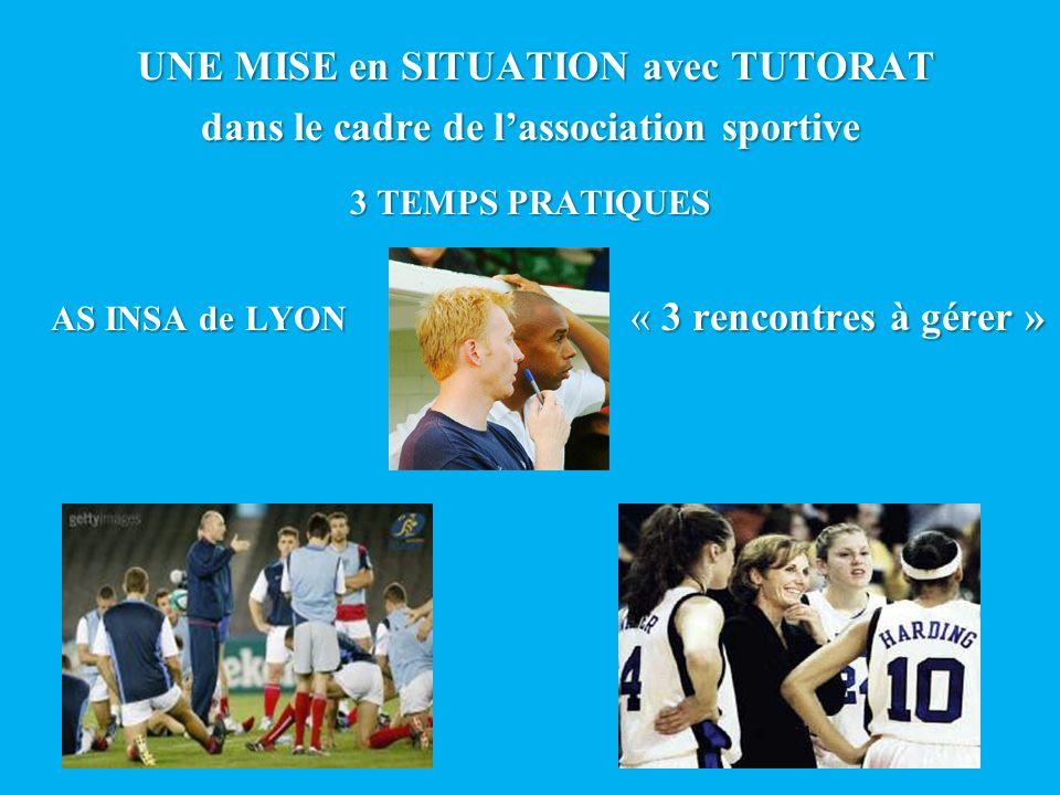UNE MISE en SITUATION avec TUTORAT dans le cadre de lassociation sportive 3 TEMPS PRATIQUES AS INSA de LYON « 3 rencontres à gérer »