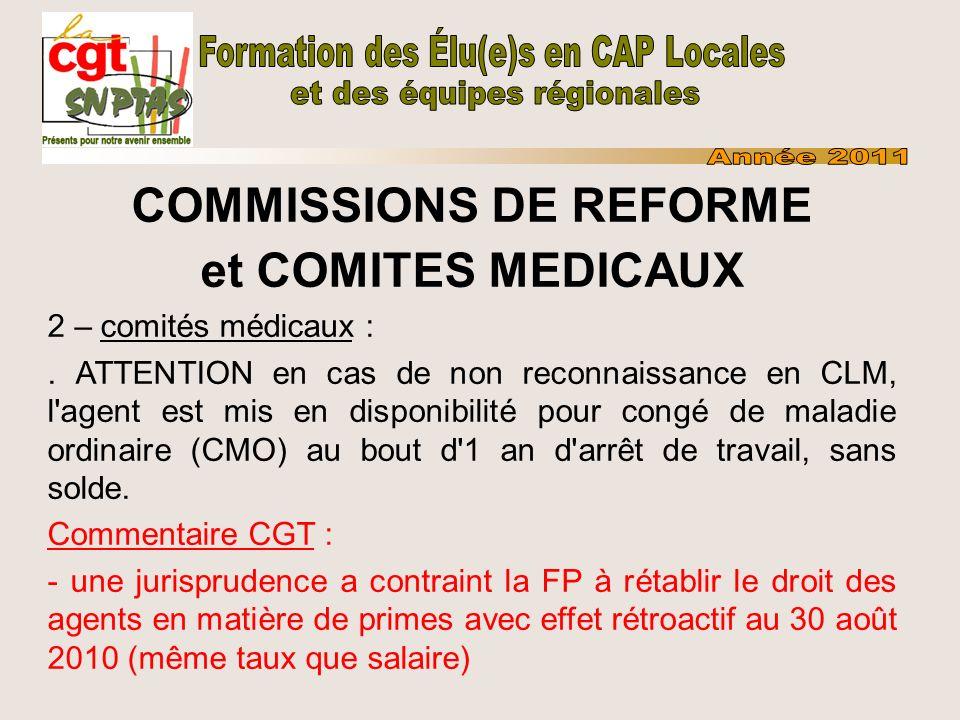 COMMISSIONS DE REFORME et COMITES MEDICAUX Revendications CGT : - allongement de la durée de plein traitement hors CLM (90 jours aujourd hui) - ajout de nouvelles maladies sur la liste des CLM - obligation de commissions et de suivi des postes aménagés