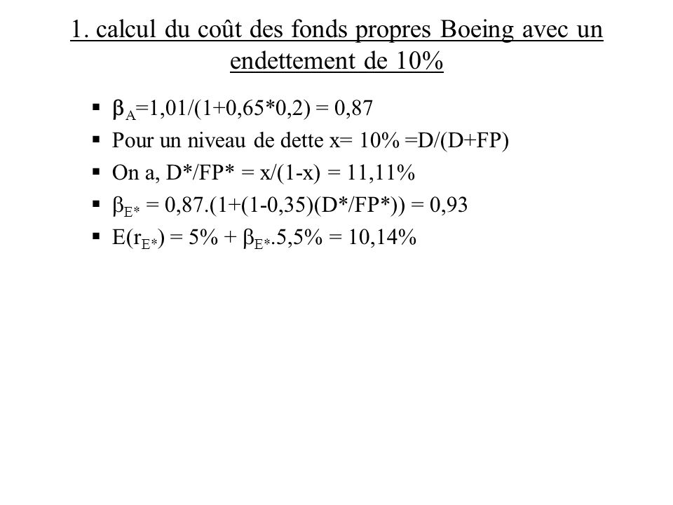 1. calcul du coût des fonds propres Boeing avec un endettement de 10% A =1,01/(1+0,65*0,2) = 0,87 Pour un niveau de dette x= 10% =D/(D+FP) On a, D*/FP
