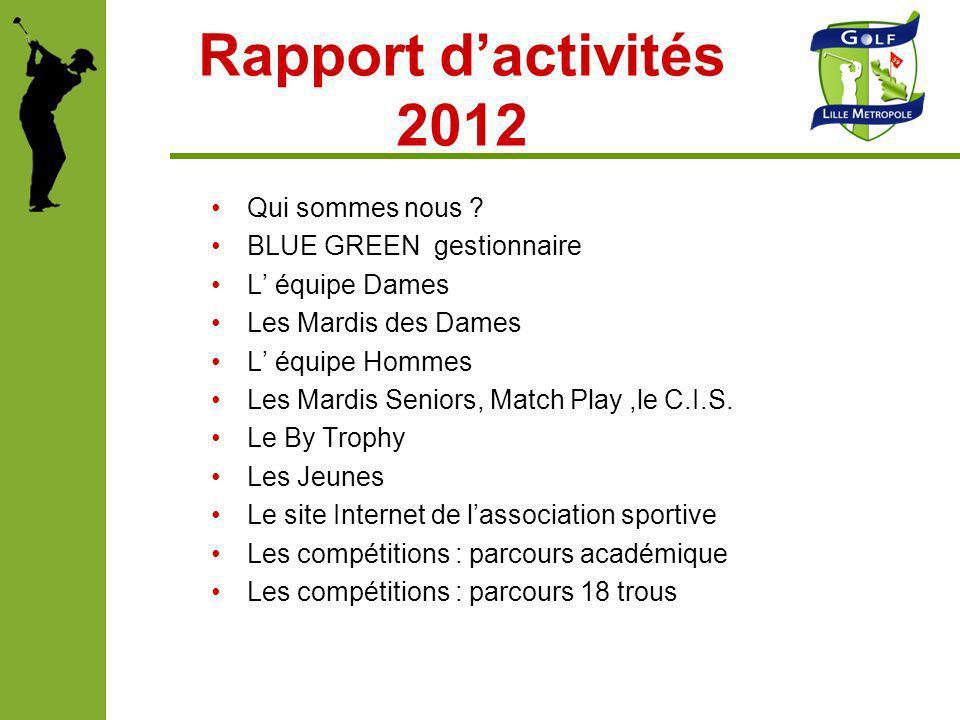 Rapport dactivités 2012 Qui sommes nous ? BLUE GREEN gestionnaire L équipe Dames Les Mardis des Dames L équipe Hommes Les Mardis Seniors, Match Play,l