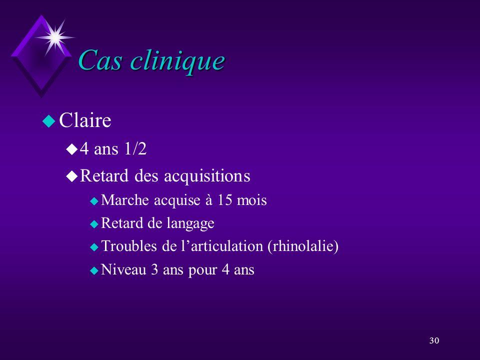 30 Cas clinique u Claire u 4 ans 1/2 u Retard des acquisitions u Marche acquise à 15 mois u Retard de langage u Troubles de larticulation (rhinolalie)