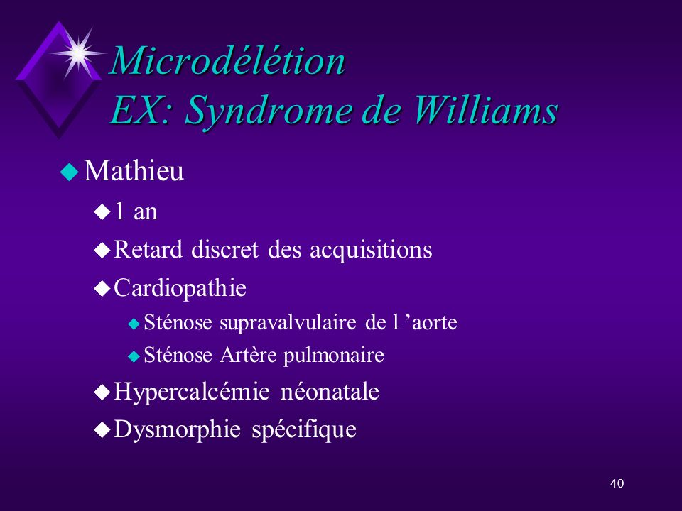 40 Microdélétion EX: Syndrome de Williams u Mathieu u 1 an u Retard discret des acquisitions u Cardiopathie u Sténose supravalvulaire de l aorte u Sté
