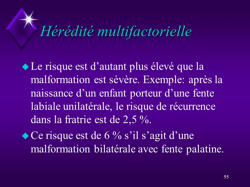 55 Hérédité multifactorielle u Le risque est dautant plus élevé que la malformation est sévère. Exemple: après la naissance dun enfant porteur dune fe