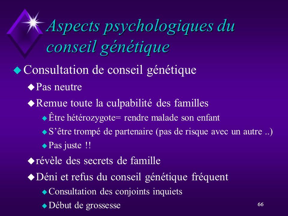 66 Aspects psychologiques du conseil génétique u Consultation de conseil génétique u Pas neutre u Remue toute la culpabilité des familles u Être hétér