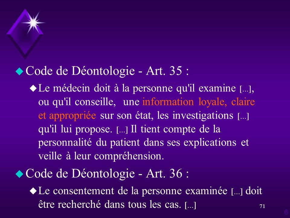 71 u Code de Déontologie - Art. 35 : u Le médecin doit à la personne qu'il examine [...], ou qu'il conseille, une information loyale, claire et approp