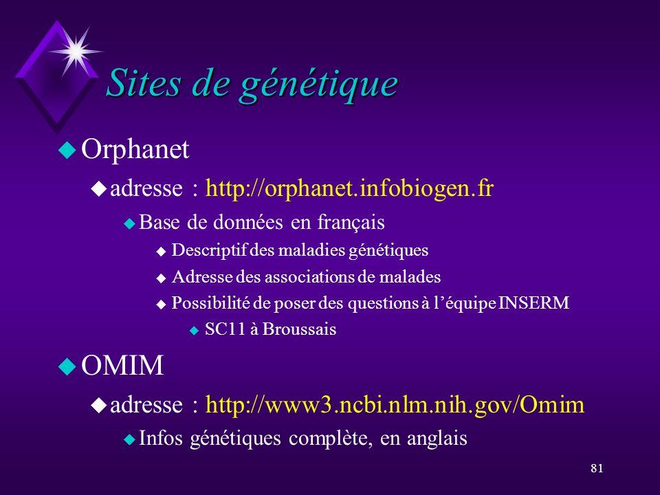 81 Sites de génétique u Orphanet u adresse : http://orphanet.infobiogen.fr u Base de données en français u Descriptif des maladies génétiques u Adress