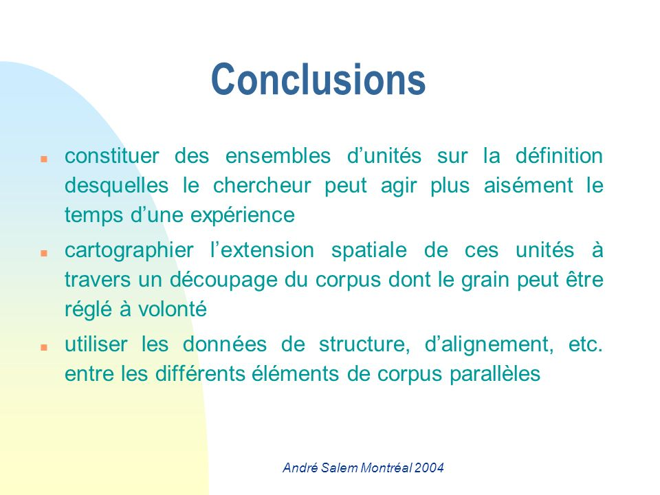 André Salem Montréal 2004 Conclusions n constituer des ensembles dunités sur la définition desquelles le chercheur peut agir plus aisément le temps dune expérience n cartographier lextension spatiale de ces unités à travers un découpage du corpus dont le grain peut être réglé à volonté n utiliser les données de structure, dalignement, etc.
