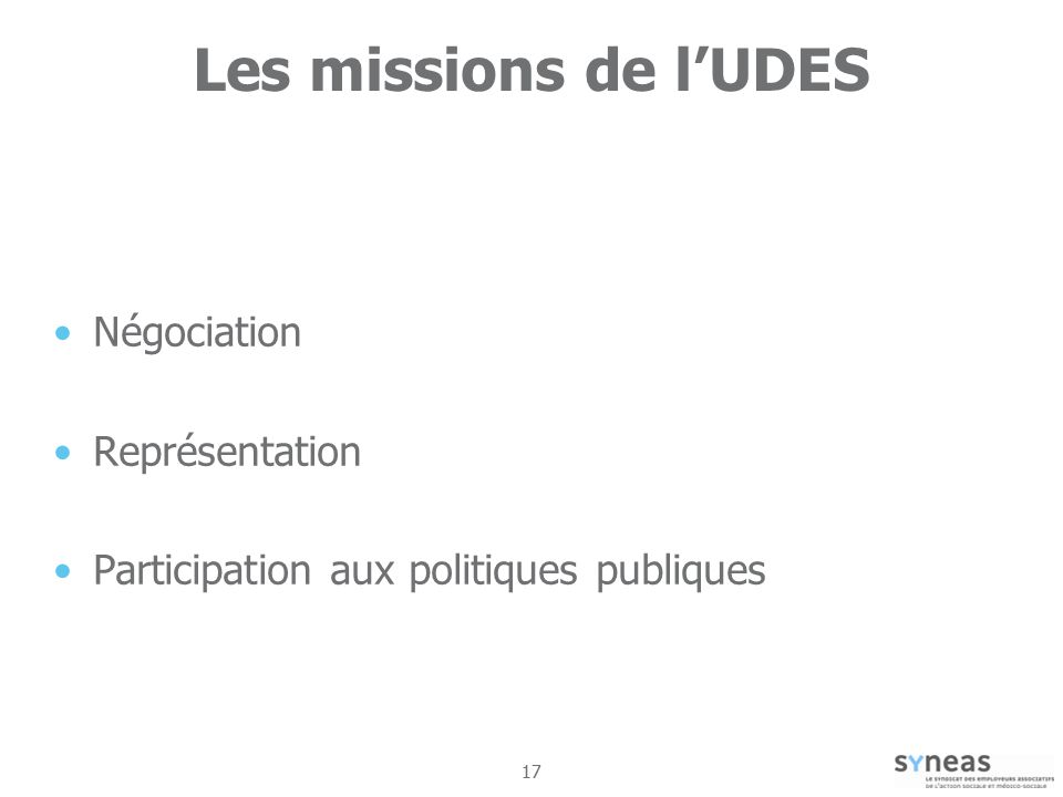 17 Les missions de lUDES Négociation Représentation Participation aux politiques publiques