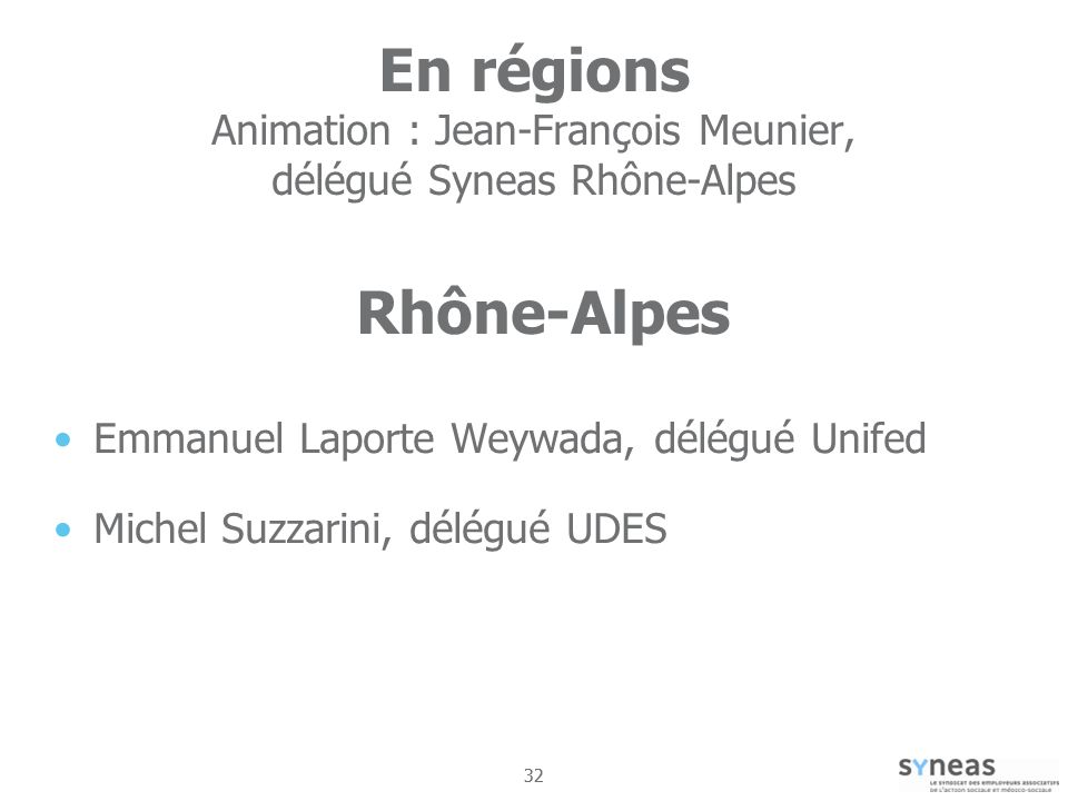 32 En régions Animation : Jean-François Meunier, délégué Syneas Rhône-Alpes Rhône-Alpes Emmanuel Laporte Weywada, délégué Unifed Michel Suzzarini, délégué UDES