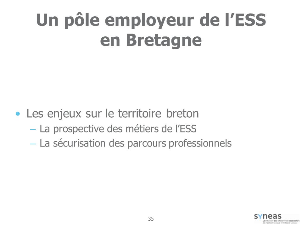 35 Un pôle employeur de lESS en Bretagne Les enjeux sur le territoire breton – La prospective des métiers de lESS – La sécurisation des parcours professionnels