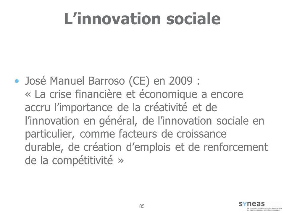 85 Linnovation sociale José Manuel Barroso (CE) en 2009 : « La crise financière et économique a encore accru limportance de la créativité et de linnovation en général, de linnovation sociale en particulier, comme facteurs de croissance durable, de création demplois et de renforcement de la compétitivité »