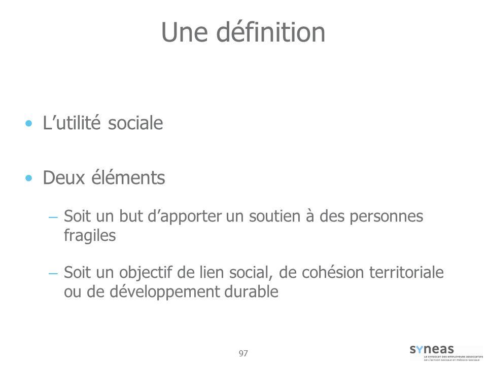 97 Une définition Lutilité sociale Deux éléments – Soit un but dapporter un soutien à des personnes fragiles – Soit un objectif de lien social, de cohésion territoriale ou de développement durable