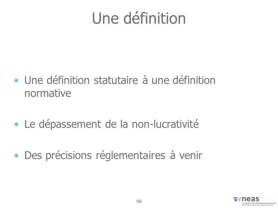 98 Une définition Une définition statutaire à une définition normative Le dépassement de la non-lucrativité Des précisions réglementaires à venir