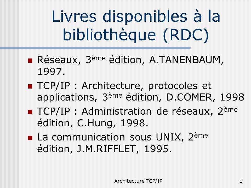 Architecture TCP/IP1 Livres disponibles à la bibliothèque (RDC) Réseaux, 3 ème édition, A.TANENBAUM, 1997. TCP/IP : Architecture, protocoles et applic