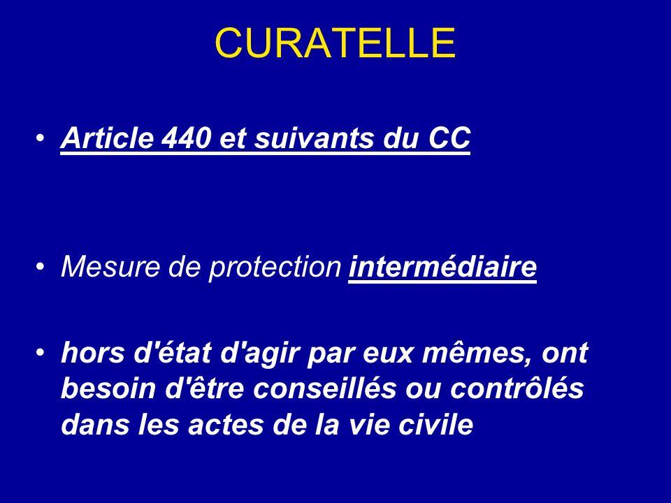 CURATELLE Article 440 et suivants du CC Mesure de protection intermédiaire hors d'état d'agir par eux mêmes, ont besoin d'être conseillés ou contrôlés