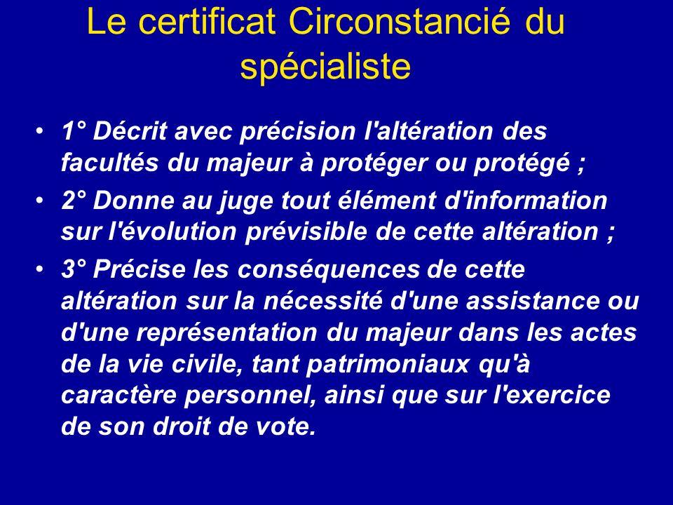 Le certificat Circonstancié du spécialiste 1° Décrit avec précision l'altération des facultés du majeur à protéger ou protégé ; 2° Donne au juge tout