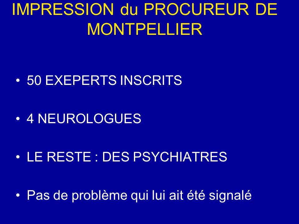 IMPRESSION du PROCUREUR DE MONTPELLIER 50 EXEPERTS INSCRITS 4 NEUROLOGUES LE RESTE : DES PSYCHIATRES Pas de problème qui lui ait été signalé