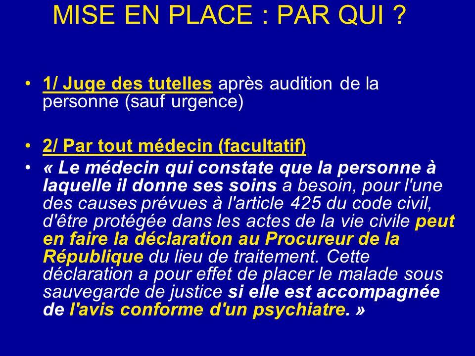 MISE EN PLACE : PAR QUI ? 1/ Juge des tutelles après audition de la personne (sauf urgence) 2/ Par tout médecin (facultatif) « Le médecin qui constate