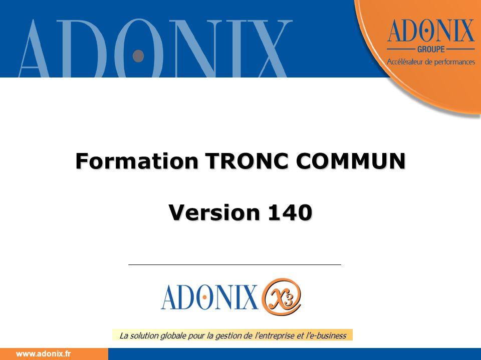 www.adonix.fr La solution globale pour la gestion de l'entreprise et l'e-business Formation TRONC COMMUN Version 140