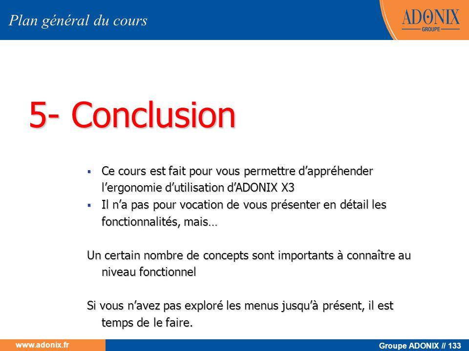 Groupe ADONIX // 133 www.adonix.fr 5- Conclusion Plan général du cours Ce cours est fait pour vous permettre dappréhender lergonomie dutilisation dADO