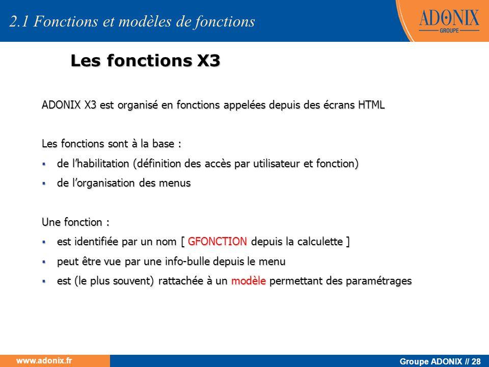 Groupe ADONIX // 28 www.adonix.fr Les fonctions X3 ADONIX X3 est organisé en fonctions appelées depuis des écrans HTML Les fonctions sont à la base :