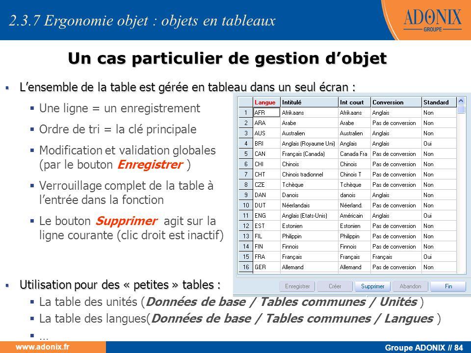 Groupe ADONIX // 84 www.adonix.fr Un cas particulier de gestion dobjet Lensemble de la table est gérée en tableau dans un seul écran : Lensemble de la