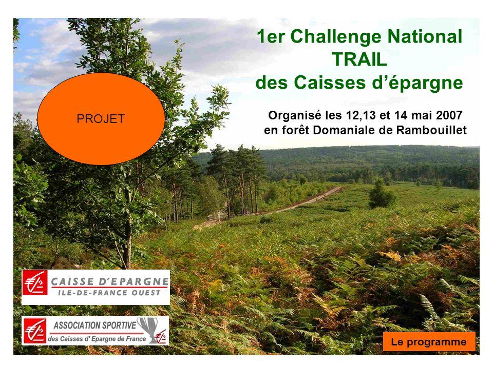 1er Challenge National TRAIL des Caisses dépargne Organisé les 12,13 et 14 mai 2007 en forêt Domaniale de Rambouillet Le programme PROJET