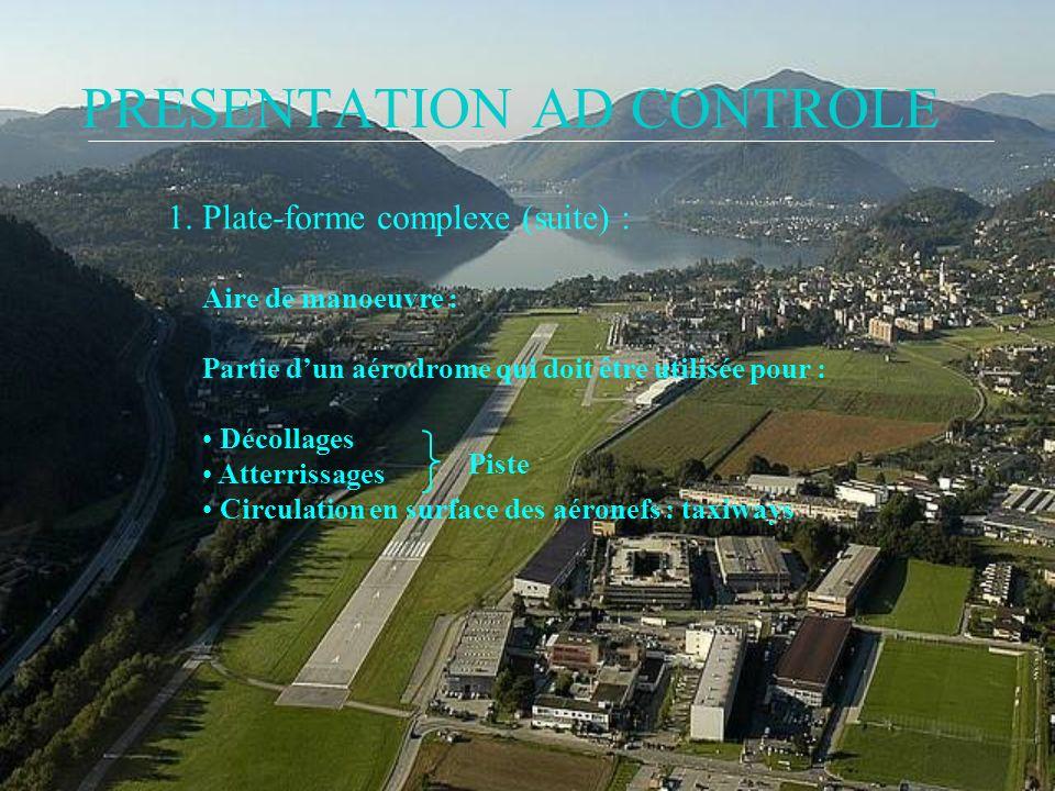 PRESENTATION AD CONTROLE 1. Plate-forme complexe (suite) : Aire de manoeuvre : Partie dun aérodrome qui doit être utilisée pour : Décollages Atterriss