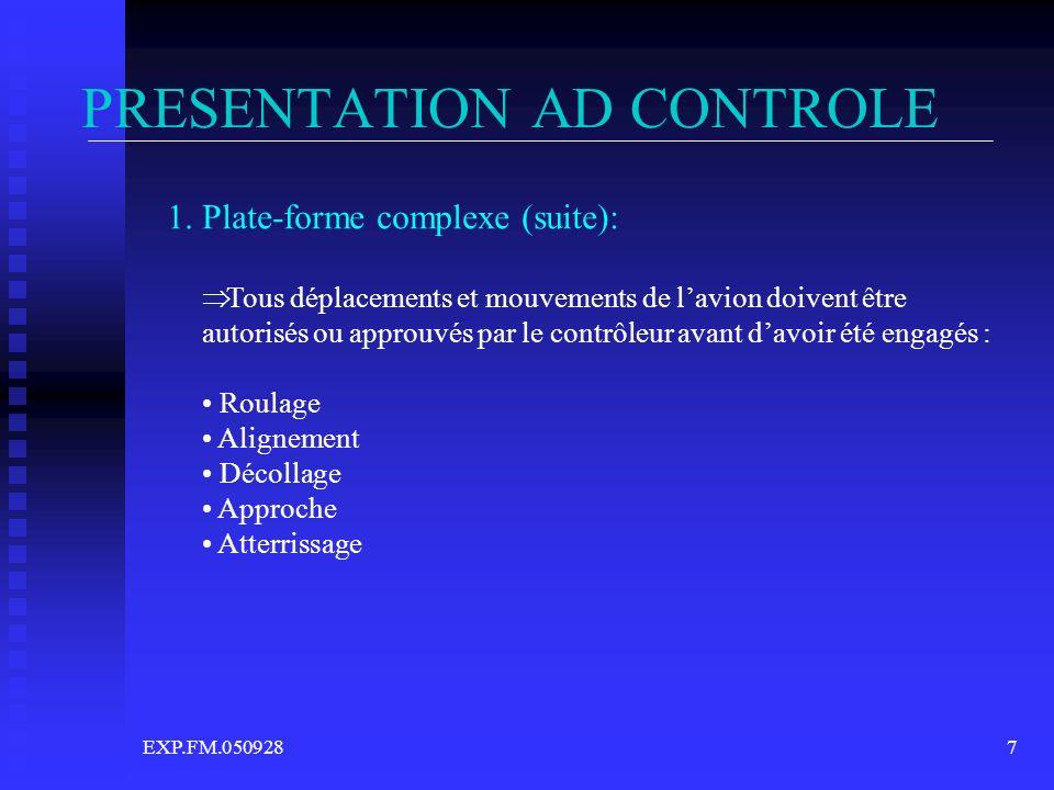 EXP.FM.0509287 PRESENTATION AD CONTROLE 1. Plate-forme complexe (suite): Tous déplacements et mouvements de lavion doivent être autorisés ou approuvés