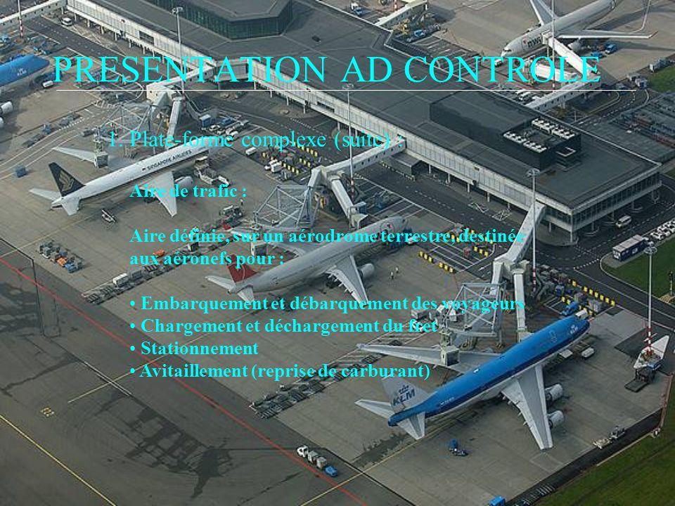 PRESENTATION AD CONTROLE 1. Plate-forme complexe (suite) : Aire de trafic : Aire définie, sur un aérodrome terrestre, destinée aux aéronefs pour : Emb