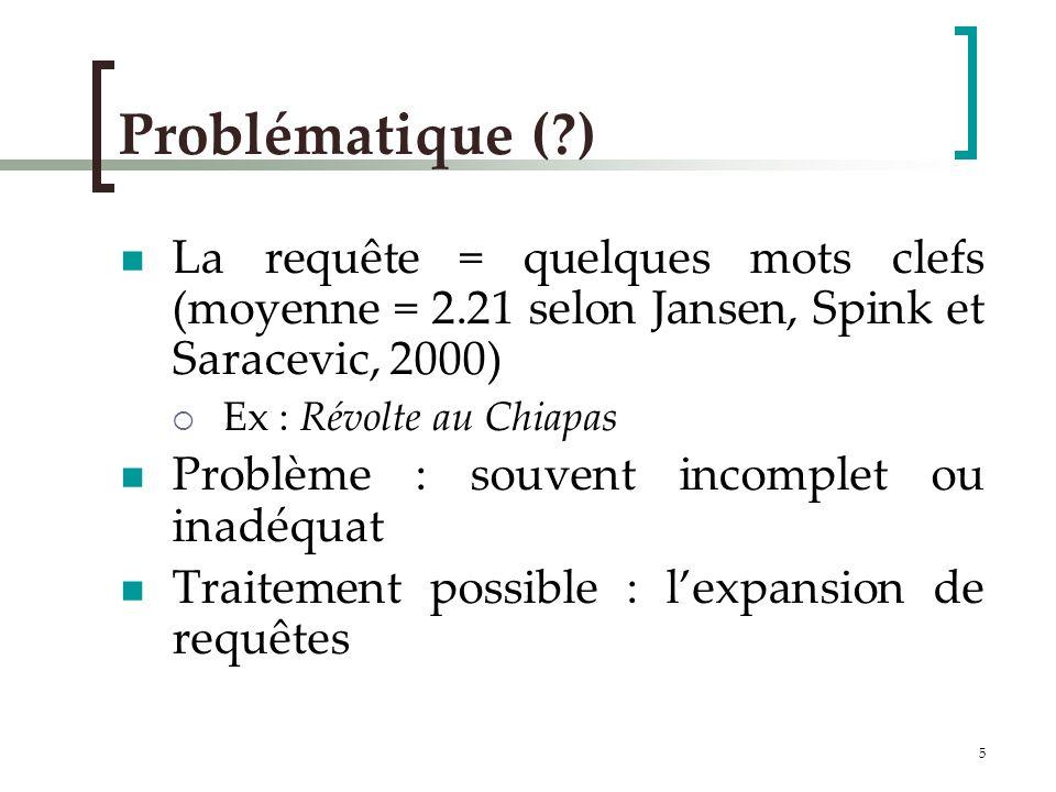 5 Problématique (?) La requête = quelques mots clefs (moyenne = 2.21 selon Jansen, Spink et Saracevic, 2000) Ex : Révolte au Chiapas Problème : souvent incomplet ou inadéquat Traitement possible : lexpansion de requêtes
