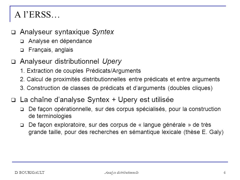 D. BOURIGAULT Analyse distributionnelle 6 A lERSS… Analyseur syntaxique Syntex Analyse en dépendance Français, anglais Analyseur distributionnel Upery
