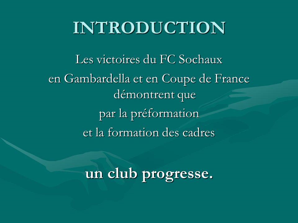INTRODUCTION Les victoires du FC Sochaux en Gambardella et en Coupe de France démontrent que par la préformation et la formation des cadres un club pr